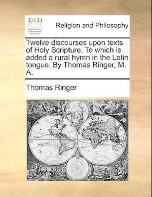 Twelve discourses upon texts of Holy Scripture. To which is added a rural hymn in the Latin tongue. By Thomas Ringer, M. A.