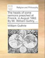The Heads of Some Sermons Preached at Finnick, in August 1662. by Mr. William Guthry, ...