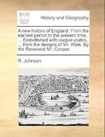 A New History of England. from the Earliest Period to the Present Time. ... Embellished with Copper-Plates, ... from the Designs of Mr. Wale. by the R af R. Johnson