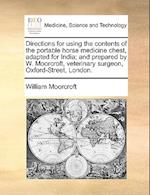 Directions for using the contents of the portable horse medicine chest, adapted for India; and prepared by W. Moorcroft, veterinary surgeon, Oxford-St