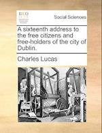 A Sixteenth Address to the Free Citizens and Free-Holders of the City of Dublin.