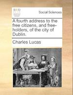 A Fourth Address to the Free Citizens, and Free-Holders, of the City of Dublin.