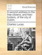 A Second Address to the Free Citizens, and Free-Holders, of the City of Dublin.