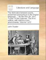 The Distinction Between Words Esteemed Synonymous in the English Language, ... by the REV. Dr. John Trusler. in Two Volumes. the Third Edition, with A