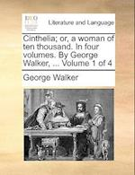 Cinthelia; Or, a Woman of Ten Thousand. in Four Volumes. by George Walker, ... Volume 1 of 4