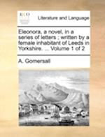 Eleonora, a novel, in a series of letters; written by a female inhabitant of Leeds in Yorkshire. ... Volume 1 of 2 af A. Gomersall