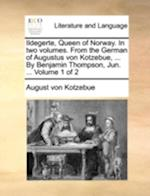 Ildegerte, Queen of Norway. in Two Volumes. from the German of Augustus Von Kotzebue, ... by Benjamin Thompson, Jun. ... Volume 1 of 2 af August Von Kotzebue