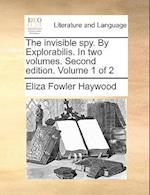 The Invisible Spy. by Explorabilis. in Two Volumes. Second Edition. Volume 1 of 2 af Eliza Fowler Haywood