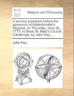 A Sermon Preached Before the Governors of Addenbrooke's Hospital, on Thursday, June 26, 1777, in Great St. Mary's Church, Cambridge, by John Hey, ... af John Hey