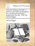 Hints for Finding Out Truth. a Sermon Delivered at Abingdon, at a Meeting of Ministers; September the 9th 1795. by James Biggs.