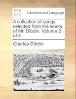 A Collection of Songs, Selected from the Works of Mr. Dibdin. Volume 2 of 5 af Charles Dibdin