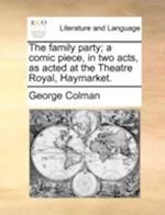 The Family Party; A Comic Piece, in Two Acts, as Acted at the Theatre Royal, Haymarket.