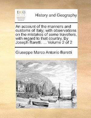 An account of the manners and customs of Italy; with observations on the mistakes of some travellers, with regard to that country. By Joseph Baretti.