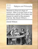 Answer to Payne's Age of Reason. with a Short View of the Obedience Which Christians Are Bound to Yield to the Powers That Be. by David Wilson, ...