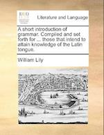 A Short Introduction of Grammar. Compiled and Set Forth for ... Those That Intend to Attain Knowledge of the Latin Tongue. af William Lily