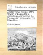 A Letter from a Minister of the Church of England to a Dissenting Parishioner of the Presbyterian Perswasion. the Fifth Edition. ... af Edward Wells