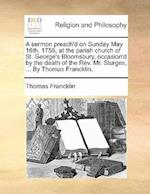 A Sermon Preach'd on Sunday May 16th, 1756, at the Parish Church of St. George's Bloomsbury, Occasion'd by the Death of the REV. Mr. Sturges, ... by T