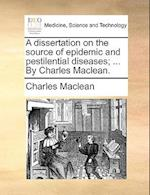 A Dissertation on the Source of Epidemic and Pestilential Diseases; ... by Charles MacLean.