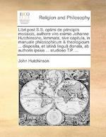 Libri Post S.S. Optimi de Principiis Mosaicis, Authore Viro Eximio Johanne Hutchinsono, Lemmata, Sive Capitula, in Manuale Philosophicum & Theologicum