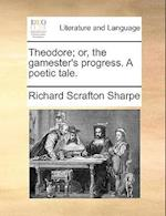 Theodore; Or, the Gamester's Progress. a Poetic Tale. af Richard Scrafton Sharpe