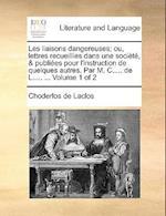 Les Liaisons Dangereuses; Ou, Lettres Recueillies Dans Une Societe, & Publiees Pour L'Instruction de Quelques Autres. Par M. C..... de L..... ... Volu