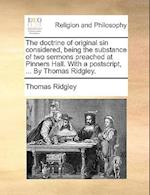 The doctrine of original sin considered, being the substance of two sermons preached at Pinners Hall. With a postscript, ... By Thomas Ridgley.