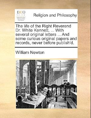 The life of the Right Reverend Dr. White Kennett, ... With several original letters ... And some curious original papers and records, never before pub
