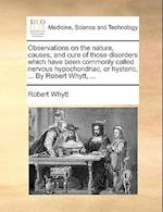 Observations on the Nature, Causes, and Cure of Those Disorders Which Have Been Commonly Called Nervous Hypochondriac, or Hysteric, ... by Robert Whyt af Robert Whytt