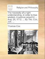 The Necessity of a Right Understanding, in Order to True Wisdom. a Sermon Preach'd ... Aug. 26, 1712. ... by Tho. Cox, Jun. ... af Thomas Cox