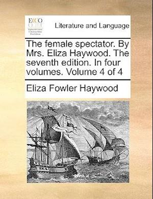 The female spectator. By Mrs. Eliza Haywood. The seventh edition. In four volumes. Volume 4 of 4
