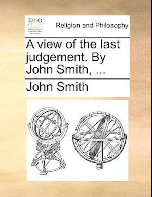 A view of the last judgement. By John Smith, ...