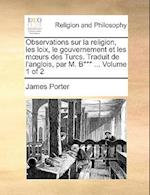 Observations Sur La Religion, Les Loix, Le Gouvernement Et Les Murs Des Turcs. Traduit de L'Anglois, Par M. B*** ... Volume 1 of 2