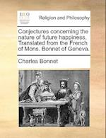 Conjectures Concerning the Nature of Future Happiness. Translated from the French of Mons. Bonnet of Geneva. af Charles Bonnet