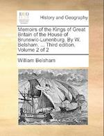 Memoirs of the Kings of Great Britain of the House of Brunswic-Lunenburg. by W. Belsham. ... Third Edition. Volume 2 of 2