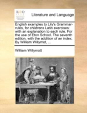 English examples to Lily's Grammar-rules, for childrens Latin exercises: with an explanation to each rule. For the use of Eton School. The seventh edi