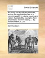 An Essay on Republican Principles, and on the Inconveniencies of a Commonwealth in a Large Country and Nation; Illustrated by Examples from Ancient an