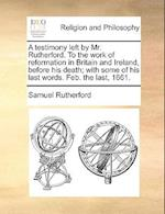 A Testimony Left by Mr. Rutherford. to the Work of Reformation in Britain and Ireland, Before His Death; With Some of His Last Words. Feb. the Last, 1 af Samuel Rutherford