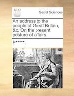 An Address to the People of Great Britain, &C. on the Present Posture of Affairs. af P.