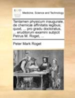 Tentamen Physicum Inaugurale, de Chemic] Affinitatis Legibus; Quod, ... Pro Gradu Doctoratus, ... Eruditorum Examini Subjicit Petrus M. Roget, ... af Peter Mark Roget