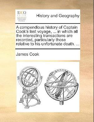 A compendious history of Captain Cook's last voyage, ... in which all the interesting transactions are recorded, particularly those relative to his un