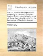 A Short Introduction of Grammar Generally to Be Used; Compiled and Set Forth for the Bringing Up of All Those That Intend to Attain to the Knowledge o
