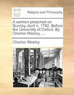 A Sermon Preached on Sunday, April 4, 1742. Before the University of Oxford. by Charles Wesley, ... af Charles Wesley