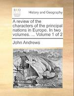 A Review of the Characters of the Principal Nations in Europe. in Two Volumes. ... Volume 1 of 2