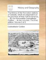 The History of the Five Indian Nations of Canada, Which Are Dependent on the Province of New-York in America, ... by the Honourable Cadwallader Colden