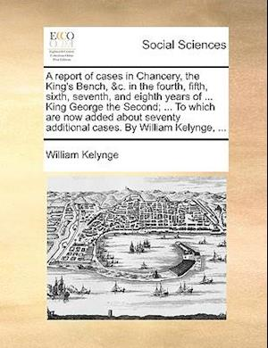A report of cases in Chancery, the King's Bench, &c. in the fourth, fifth, sixth, seventh, and eighth years of ... King George the Second; ... To whic