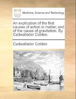 An Explication of the First Causes of Action in Matter; And of the Cause of Gravitation. by Cadwallader Colden.