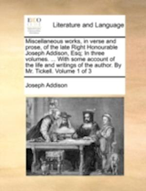 Miscellaneous works, in verse and prose, of the late Right Honourable Joseph Addison, Esq; In three volumes. ... With some account of the life and wri