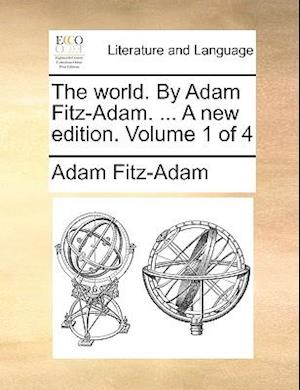 The world. By Adam Fitz-Adam. ... A new edition. Volume 1 of 4