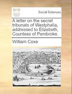 A Letter on the Secret Tribunals of Westphalia, Addressed to Elizabeth, Countess of Pembroke.