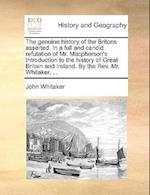 The Genuine History of the Britons Asserted. in a Full and Candid Refutation of Mr. MacPherson's Introduction to the History of Great Britain and Irel af John Whitaker